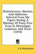 Reminiscences, Sketches and Addresses Selected from My Papers During a Ministry of Forty-Five Years in Mississippi, Louisiana and Texas (1874) - Hutchinson, J. R.