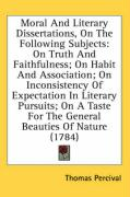 Moral and Literary Dissertations, on the Following Subjects: On Truth and Faithfulness; On Habit and Association; On Inconsistency of Expectation in L - Percival, Thomas