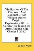 Vindication of the Character and Conduct of Sir William Waller, Knight: Explanatory of His Conduct in Taking Up Arms Against King Charles I (1793) - Waller, William