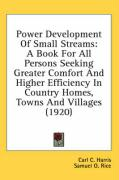 Power Development of Small Streams: A Book for All Persons Seeking Greater Comfort and Higher Efficiency in Country Homes, Towns and Villages (1920) - Harris, Carl C.; Rice, Samuel O.