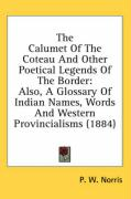 The Calumet of the Coteau and Other Poetical Legends of the Border: Also, a Glossary of Indian Names, Words and Western Provincialisms (1884) - Norris, P. W.