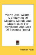 Worth and Wealth: A Collection of Maxims, Morals and Miscellanies for Merchants and Men of Business (1856) - Hunt, Freeman