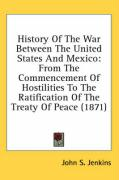 History of the War Between the United States and Mexico: From the Commencement of Hostilities to the Ratification of the Treaty of Peace (1871) - Jenkins, John Stillwell