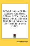 Official Letters of the Military and Naval Officers of the United States During the War with Great Britain, in the Years 1812-1815 (1823) - Brannan, John