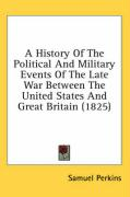 A History of the Political and Military Events of the Late War Between the United States and Great Britain (1825) - Perkins, Samuel