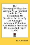 The Photographic Negative: Written as a Practical Guide to the Preparation of Sensitive Surfaces by the Calotype, Albumen, Collodion and Gelatin - Burbank, W. H.