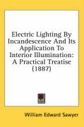 Electric Lighting by Incandescence and Its Application to Interior Illumination: A Practical Treatise (1887) - Sawyer, William Edward