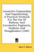 Locomotive Compounding and Superheating: A Practical Textbook for the Use of Railway and Locomotive Engineers, Students and Draughtsmen (1907) - Gairns, John F.