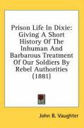 Prison Life in Dixie: Giving a Short History of the Inhuman and Barbarous Treatment of Our Soldiers by Rebel Authorities (1881) - Vaughter, John B.