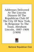 Addresses Delivered at the Lincoln Dinners of the Republican Club of the City of New York, in Response to the Toast, Abraham Lincoln, 1887-1909 (1909) - National Republic Club Inc