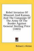Rebel Invasion of Missouri and Kansas, and the Campaign of the Army of the Border Against General Sterling Price (1865) - Hinton, Richard J.