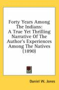 Forty Years Among the Indians: A True Yet Thrilling Narrative of the Author's Experiences Among the Natives (1890) - Jones, Daniel W.