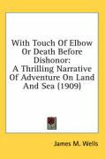 With Touch of Elbow or Death Before Dishonor: A Thrilling Narrative of Adventure on Land and Sea (1909) - Wells, James M.