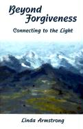 Beyond Forgiveness: Connecting to the Light - Armstrong, Linda L.