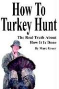 How to Turkey Hunt: The Real Truth about How It Is Done - Greer, Marc D.