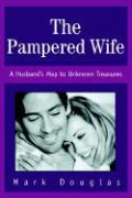 The Pampered Wife: A Husband's Map to Unknown Treasures - Douglas, Mark