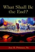What Shall Be the End? - Pittman Sr, Asa H.