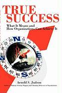 True Success: What It Means and How Organizations Can Achieve It - Judson, Arnold S.
