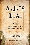 A.J.'s L.A.: When Los Angeles Was Very Young 1849-1866 - Haddox, Victor G.