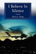 I Believe in Silence - Tripp, Terry L.