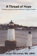 A Thread of Hope: A Woman's Spiritual Journey of Faith from Trauma to Triumph - Delorenzo, Jacqui