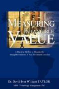 Measuring Intangible Value: A Practical Method to Measure the Intangible Elements of Any Investment Decision - Taylor, David I. W.