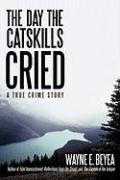 The Day the Catskills Cried: A True Crime Story - Beyea, Wayne E.