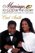 Marriage, to God Be the Glory: Marriage Is Not a Man Thing, It's a God Thing! - Smith, Carl