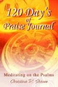 120 Day's of Praise Journal: Meditating on the Psalms - Shawe, Christina R.