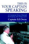This Is Your Captain Speaking: A Common Sense Manual for Keeping Your Wings Level - Owen, Captain Ed