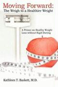 Moving Forward: The Weigh to a Healthier Weight: A Primer on Healthy Weight Loss Without Rigid Dieting - Baskett, M. D. Kathleen T.