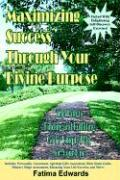 Maximizing Success Through Your Divine Purpose: The Path to Finding and Fulfilling God's Unique Plan for Your Life - Edwards, Fatima