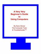 A Very Very Beginner's Guide to Using Computers - Glover, Kara