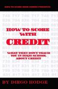 How to Score with Credit: What They Don't Teach in High School about Credit - Hodge, Diego