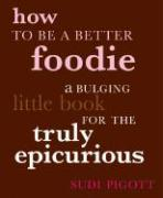 How to Be a Better Foodie: A Bulging Little Book for the Truly Epicurious - Pigott, Sudi