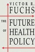 The Future of Health Policy - Fuchs, Victor R.; Fuchs