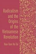 Radicalism and the Origins of the Vietnamese Revolution - Tai, Hue-Tam Ho; Tai, Hue-Tam H.
