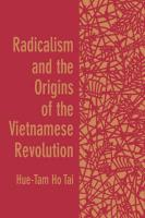 Radicalism and the Origins of the Vietnamese Revolution - Tai, Hue-Tam Ho; Hue-Tam Ho Tai; Tai, Hue-Tam Ho