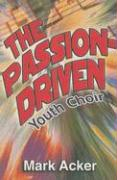 The Passion-Driven Youth Choir: A Guide for Directors of Youth Choirs with 10 to 100 Members - Acker, Mark