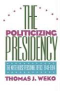 The Politicizing Presidency - Weko, Thomas J.