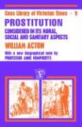 Prostitution Considered in Its Moral, Social, and Santary Aspects - Acton, William