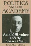 Politics and the Academy: Arnold Toynbee and the Koraes Chair - Clogg, Richard