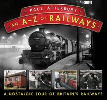 An A-Z of Railways: A Nostalgic Tour of Britain's Railways. Paul Atterbury - Atterbury, Paul
