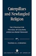 Caterpillars and Newfangled Religion: The Struggle for the Soul of Colonial American Presbyterianism - Cornman, Thomas H. L.