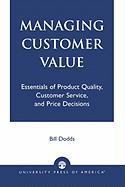 Managing Customer Value: Essentials of Product Quality, Customer Service, and Price Decisions - Dodds, Bill