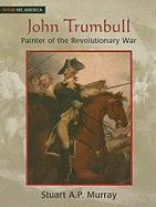 John Trumbull: Painter of the Revolutionary War - Murray, Stuart A. P.