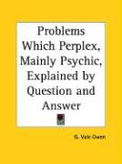 Problems Which Perplex, Mainly Psychic, Explained by Question and Answer - Owen, G. Vale