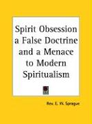 Spirit Obsession a False Doctrine and a Menace to Modern Spiritualism - Sprague, Rev E. W.