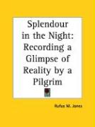 Splendour in the Night: Recording a Glimpse of Reality by a Pilgrim - Jones, Rufus M.