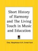 Short History of Harmony and the Living Touch in Music and Education - MacPherson, Chas; Hunt, H. Ernest